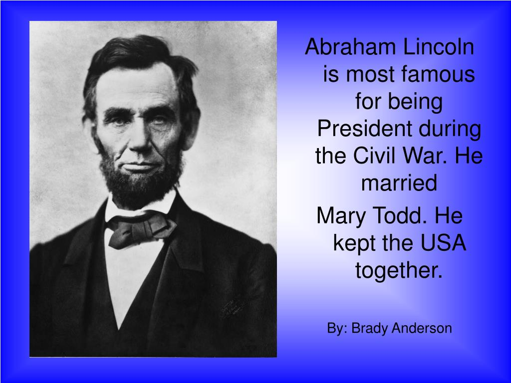 Abraham Lincoln is most famous for being President during the Civil War. He married