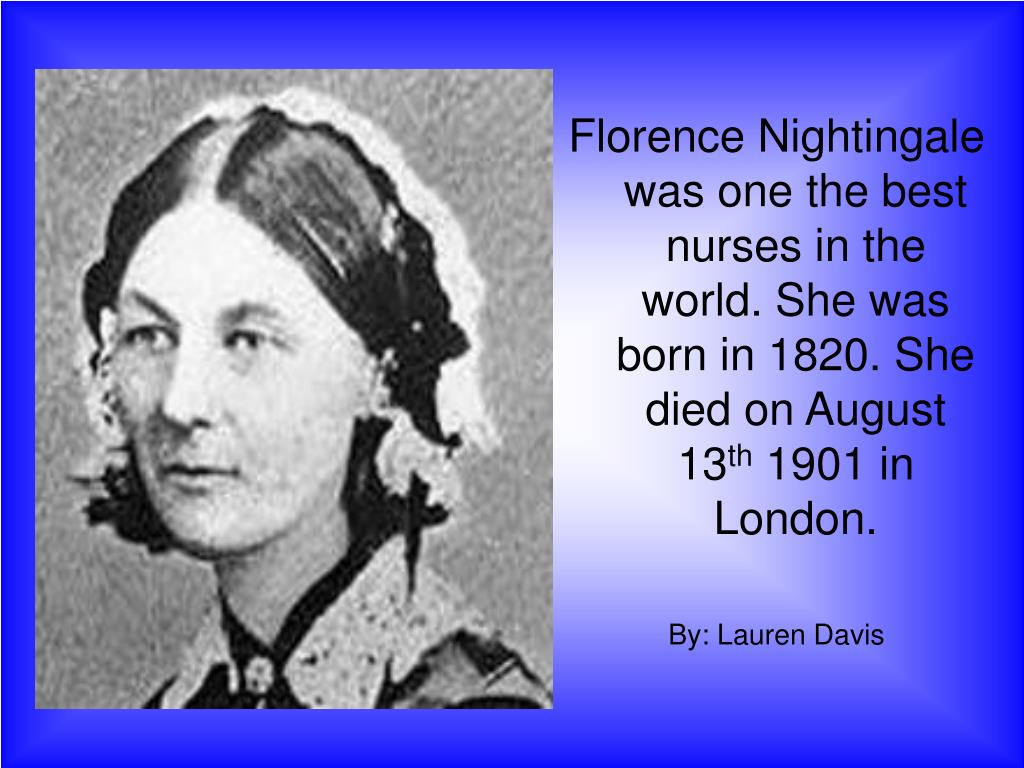 Florence Nightingale was one the best nurses in the world. She was born in 1820. She died on August 13