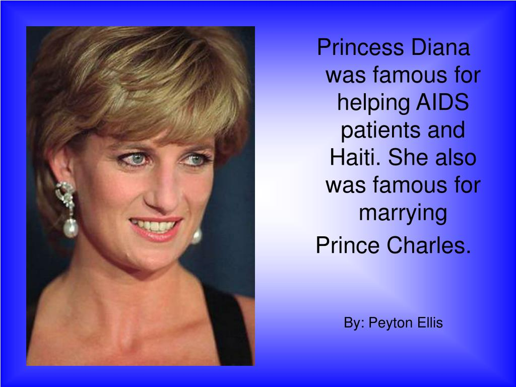 Princess Diana was famous for helping AIDS patients and Haiti. She also was famous for marrying