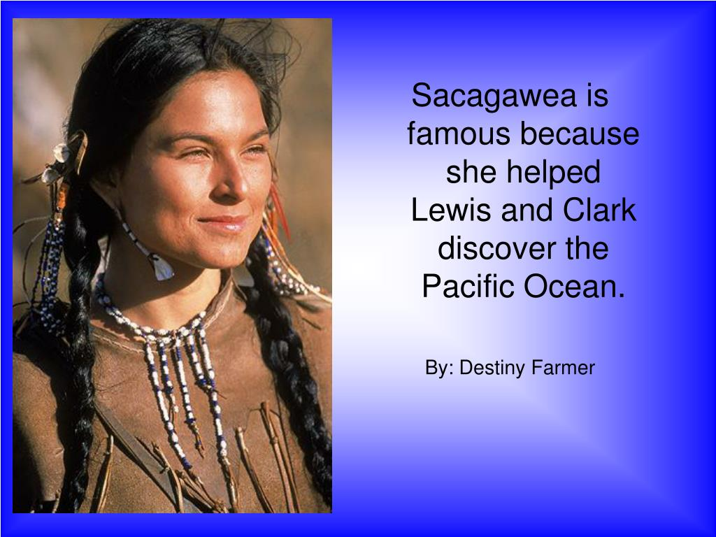 Sacagawea is famous because she helped Lewis and Clark discover the Pacific Ocean.