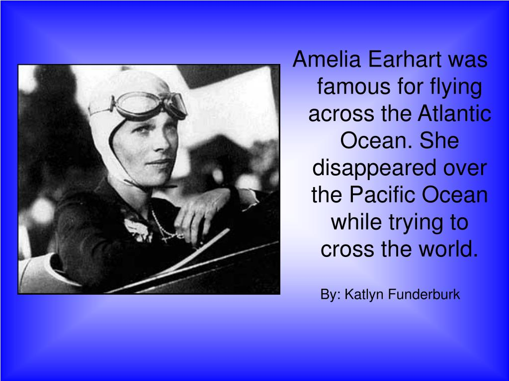 Amelia Earhart was famous for flying across the Atlantic Ocean. She disappeared over the Pacific Ocean while trying to cross the world.