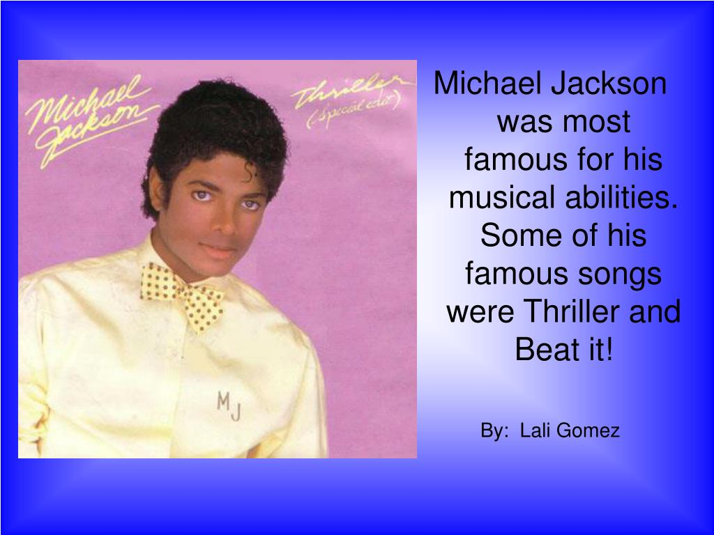 Michael Jackson was most famous for his musical abilities. Some of his famous songs were Thriller and Beat it!