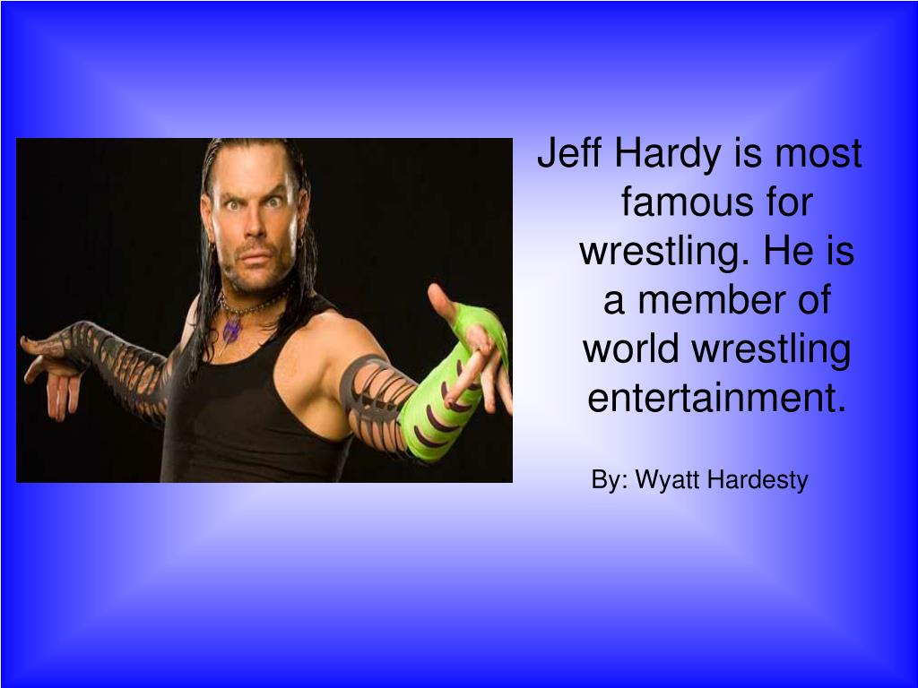 Jeff Hardy is most famous for wrestling. He is a member of world wrestling entertainment.