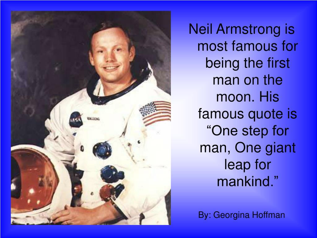 "Neil Armstrong is most famous for being the first man on the moon. His famous quote is ""One step for man, One giant leap for mankind."""