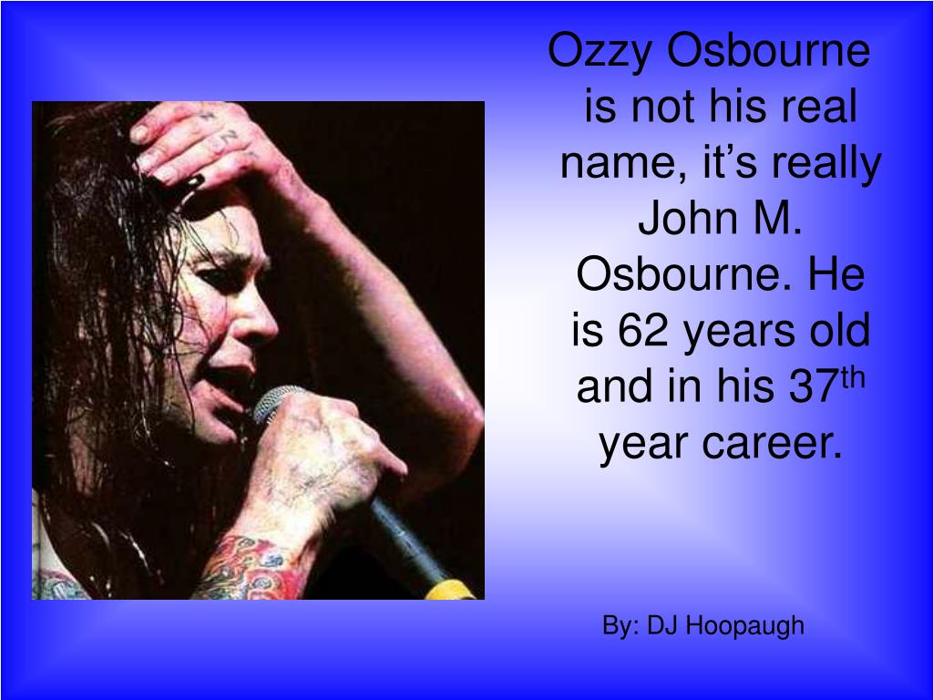 Ozzy Osbourne is not his real name, it's really John M. Osbourne. He is 62 years old and in his 37