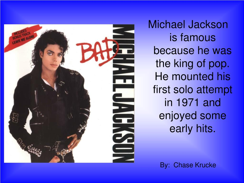 Michael Jackson is famous because he was the king of pop. He mounted his first solo attempt in 1971 and enjoyed some early hits.