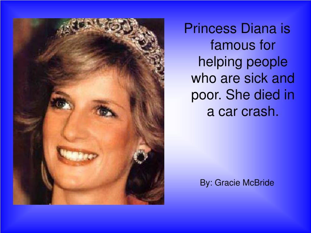 Princess Diana is famous for helping people who are sick and poor. She died in a car crash.