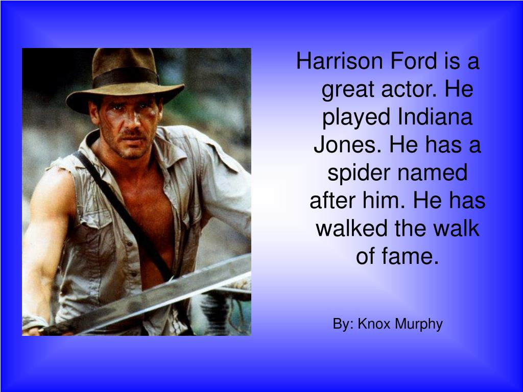 Harrison Ford is a great actor. He played Indiana Jones. He has a spider named after him. He has walked the walk of fame.