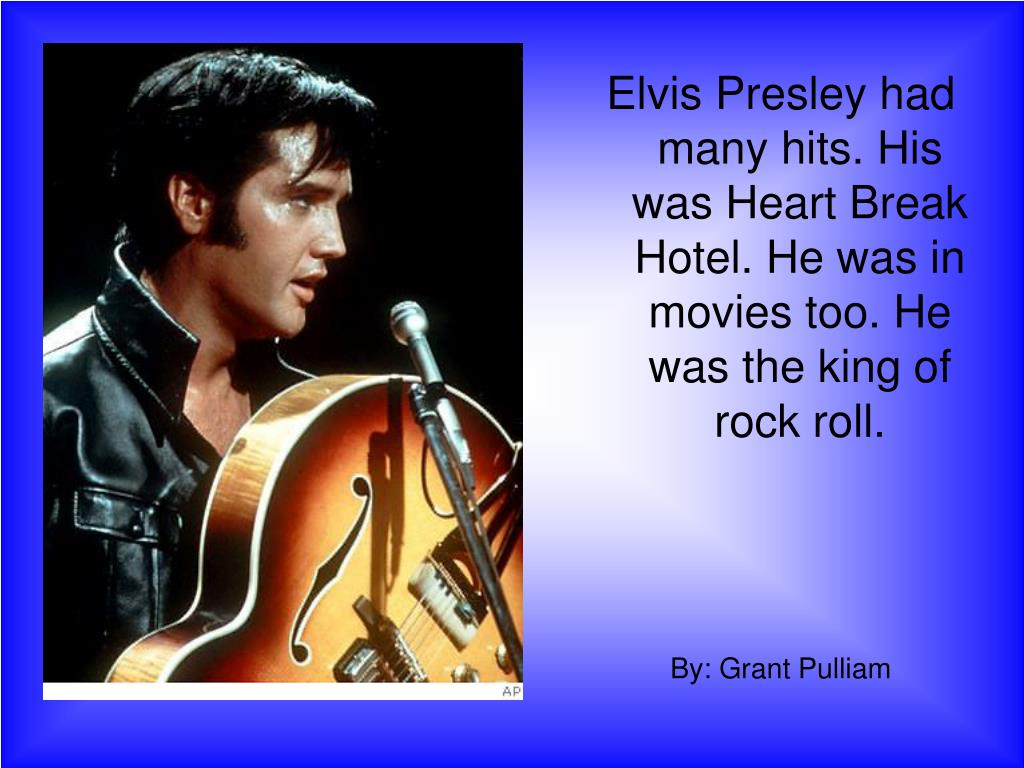 Elvis Presley had many hits. His was Heart Break Hotel. He was in movies too. He was the king of rock roll.