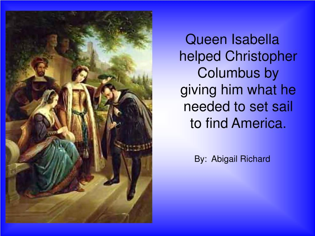 Queen Isabella helped Christopher Columbus by giving him what he needed to set sail to find America.