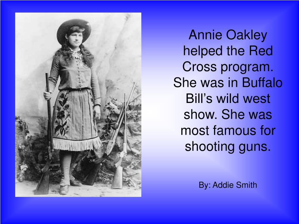 Annie Oakley helped the Red Cross program.  She was in Buffalo Bill's wild west show. She was most famous for shooting guns.