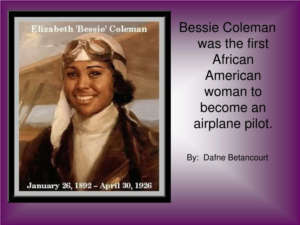 Bessie Coleman was the first African American woman to become an airplane pilot.