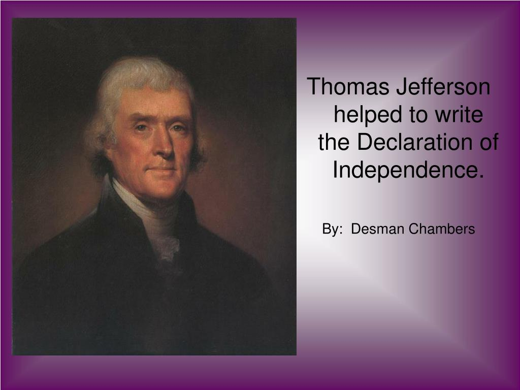Thomas Jefferson helped to write the Declaration of Independence.