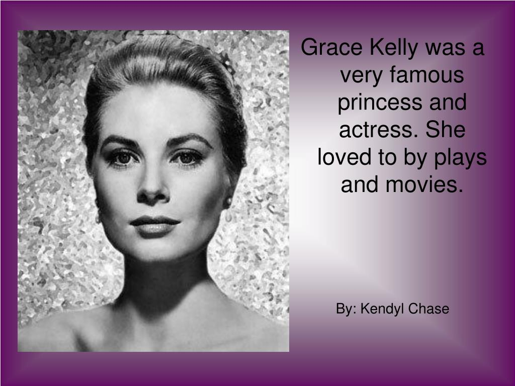 Grace Kelly was a very famous princess and actress. She loved to by plays and movies.