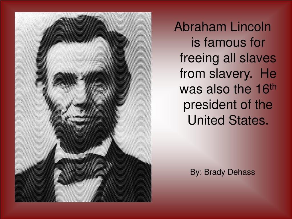 Abraham Lincoln is famous for freeing all slaves from slavery.  He was also the 16