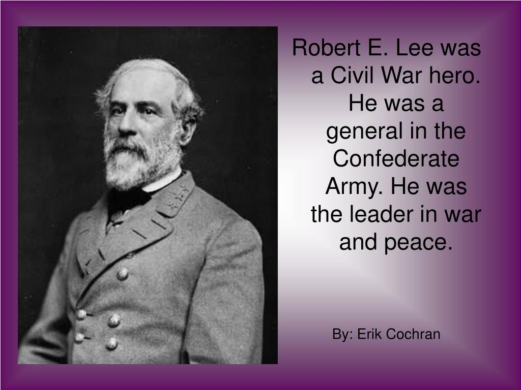 Robert E. Lee was a Civil War hero. He was a general in the Confederate Army. He was the leader in war and peace.