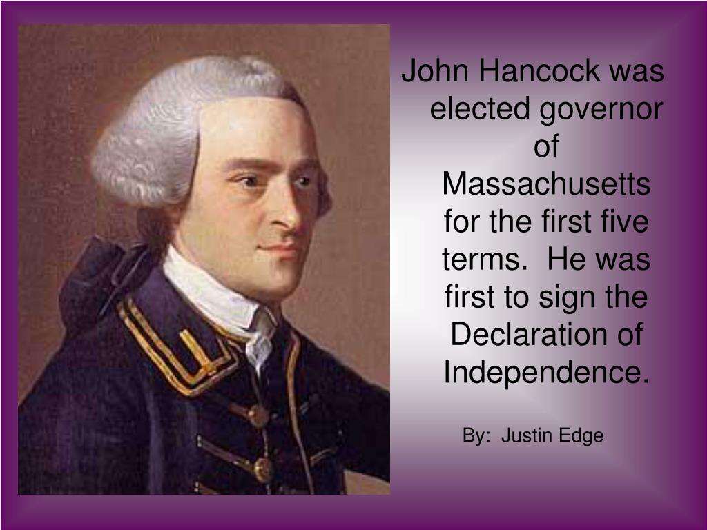 John Hancock was elected governor of  Massachusetts for the first five terms.  He was first to sign the Declaration of Independence.