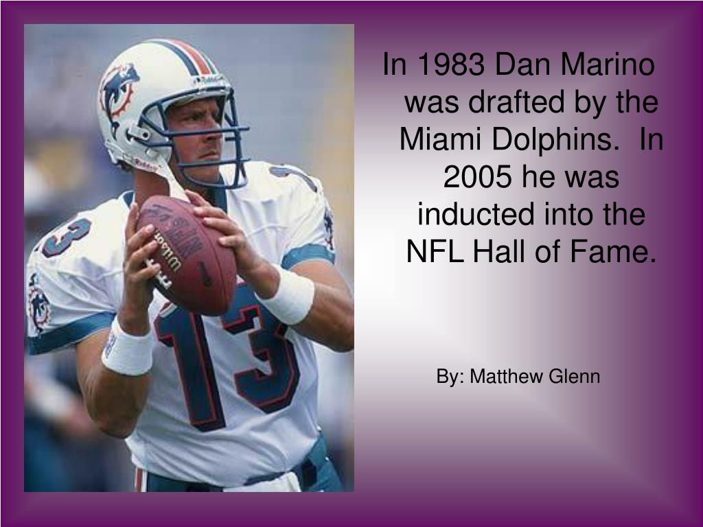 In 1983 Dan Marino was drafted by the Miami Dolphins.  In 2005 he was inducted into the NFL Hall of Fame.