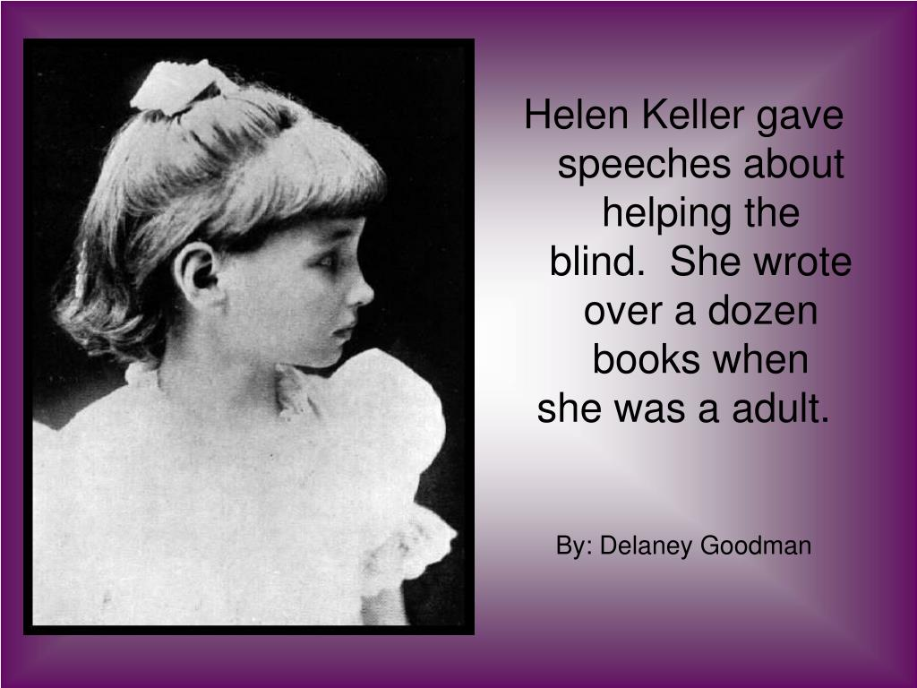 Helen Keller gave speeches about helping the blind.  She wrote over a dozen books when