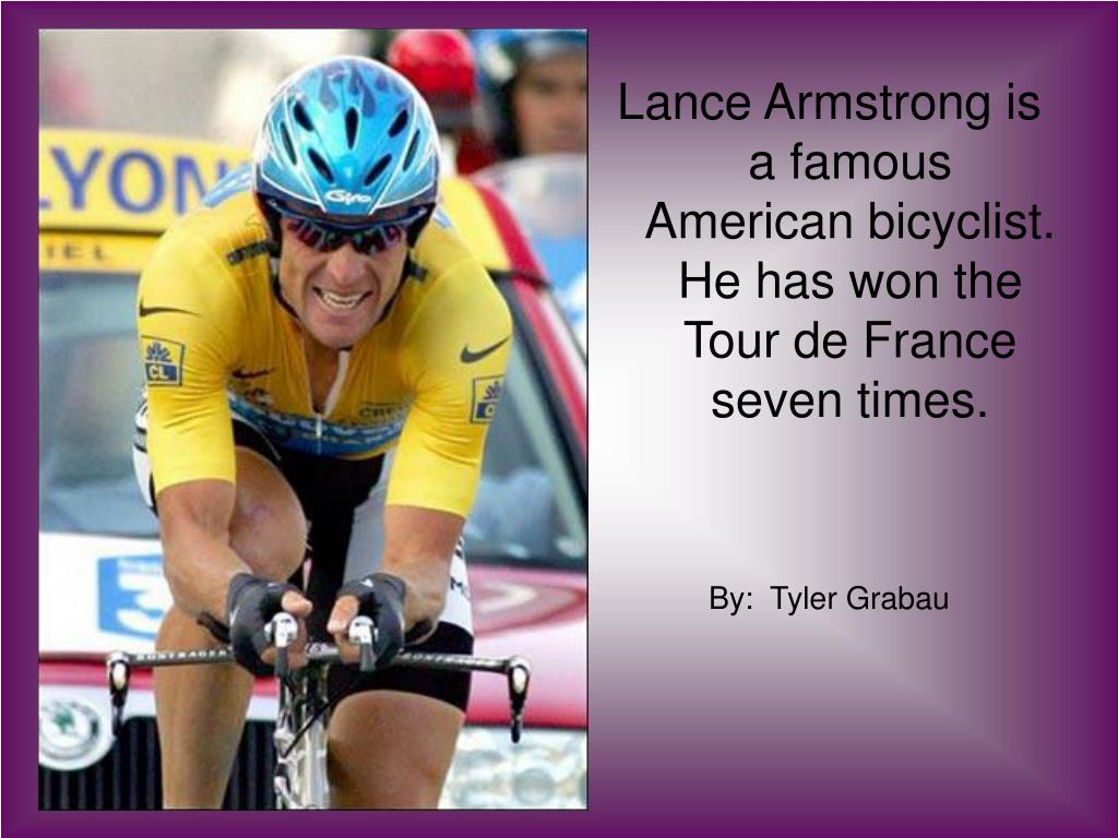 Lance Armstrong is a famous American bicyclist.  He has won the Tour de France seven times.