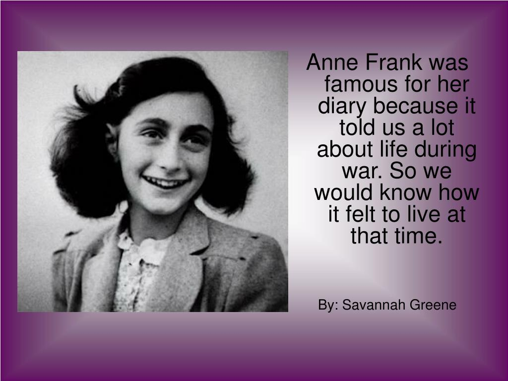 Anne Frank was famous for her diary because it told us a lot about life during war. So we would know how it felt to live at that time.