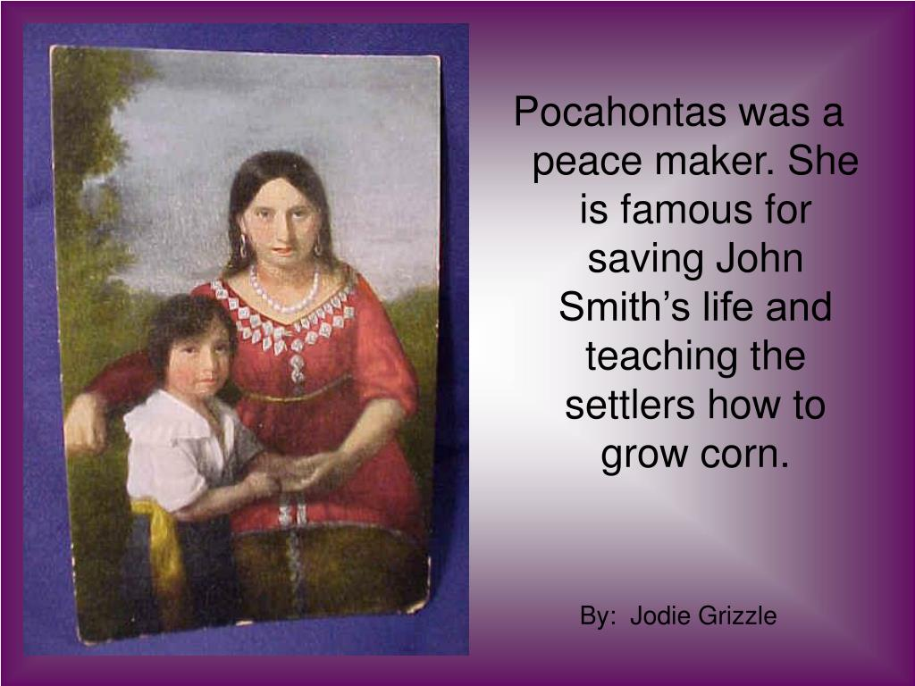 Pocahontas was a peace maker. She is famous for saving John Smith's life and  teaching the settlers how to grow corn.