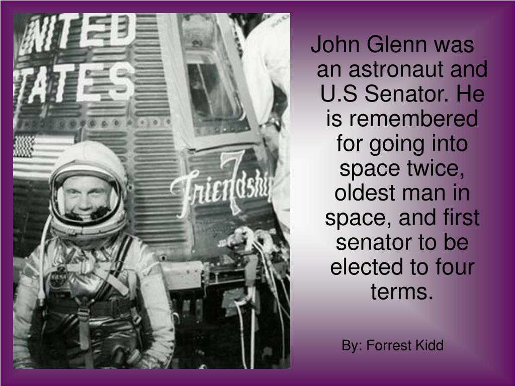 John Glenn was an astronaut and U.S Senator. He is remembered for going into space twice, oldest man in space, and first senator to be elected to four terms.