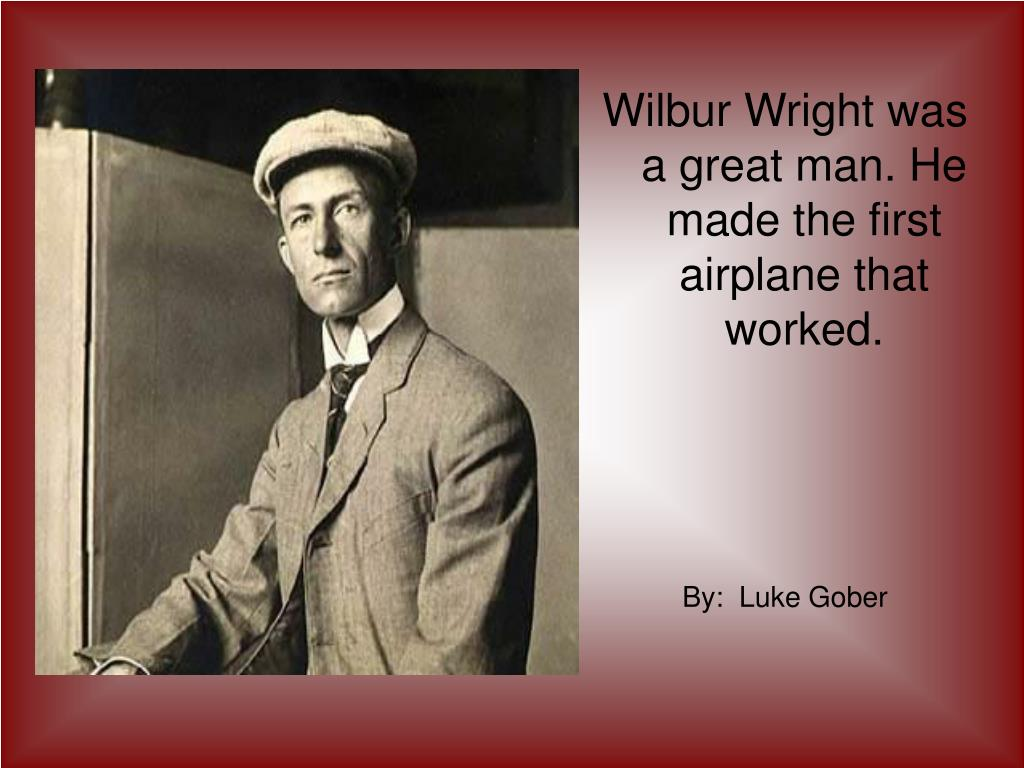 Wilbur Wright was a great man. He made the first airplane that worked.