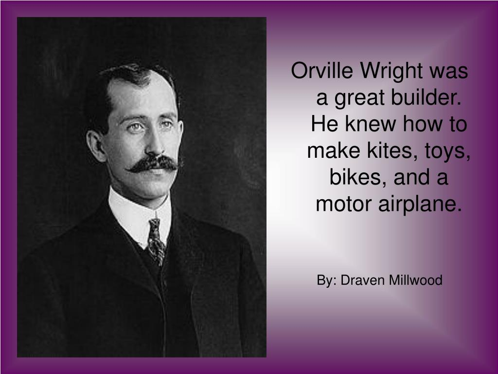 Orville Wright was a great builder. He knew how to make kites, toys,  bikes, and a motor airplane.