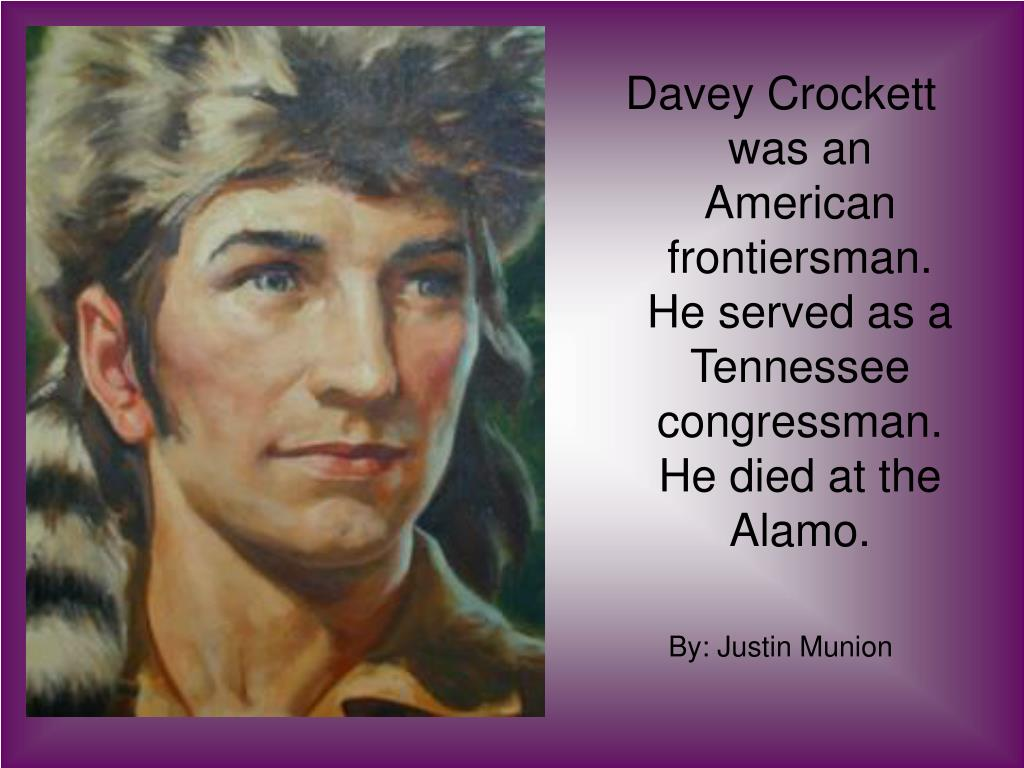 Davey Crockett was an American frontiersman.  He served as a Tennessee congressman. He died at the Alamo.
