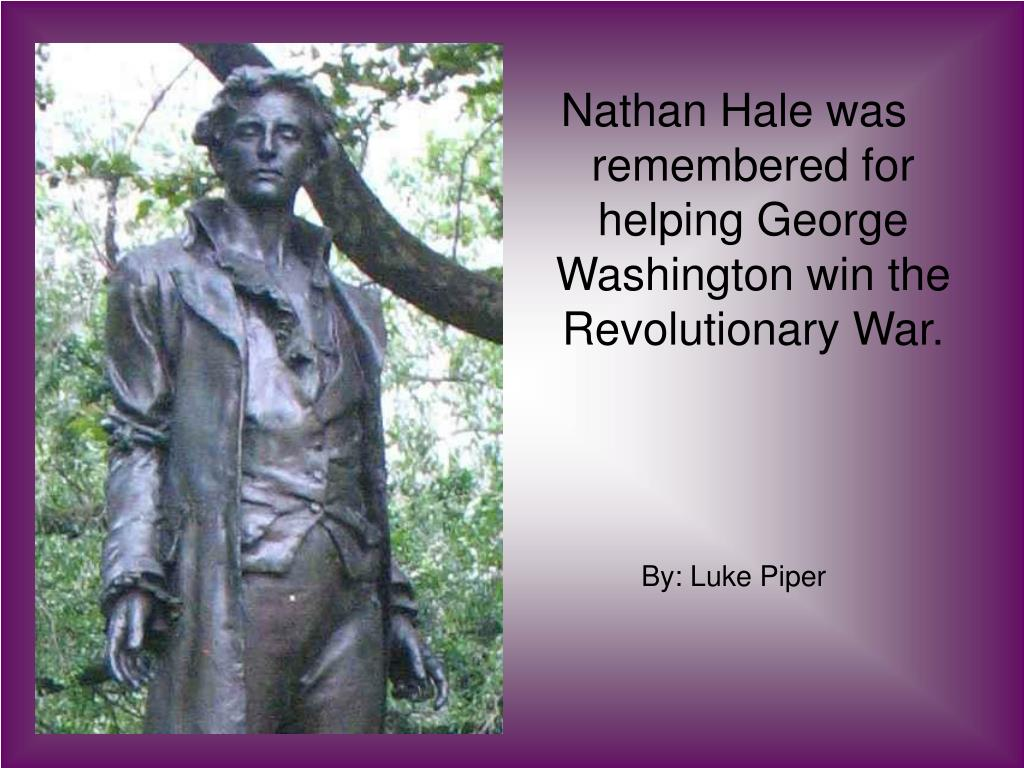 Nathan Hale was remembered for helping George Washington win the Revolutionary War.