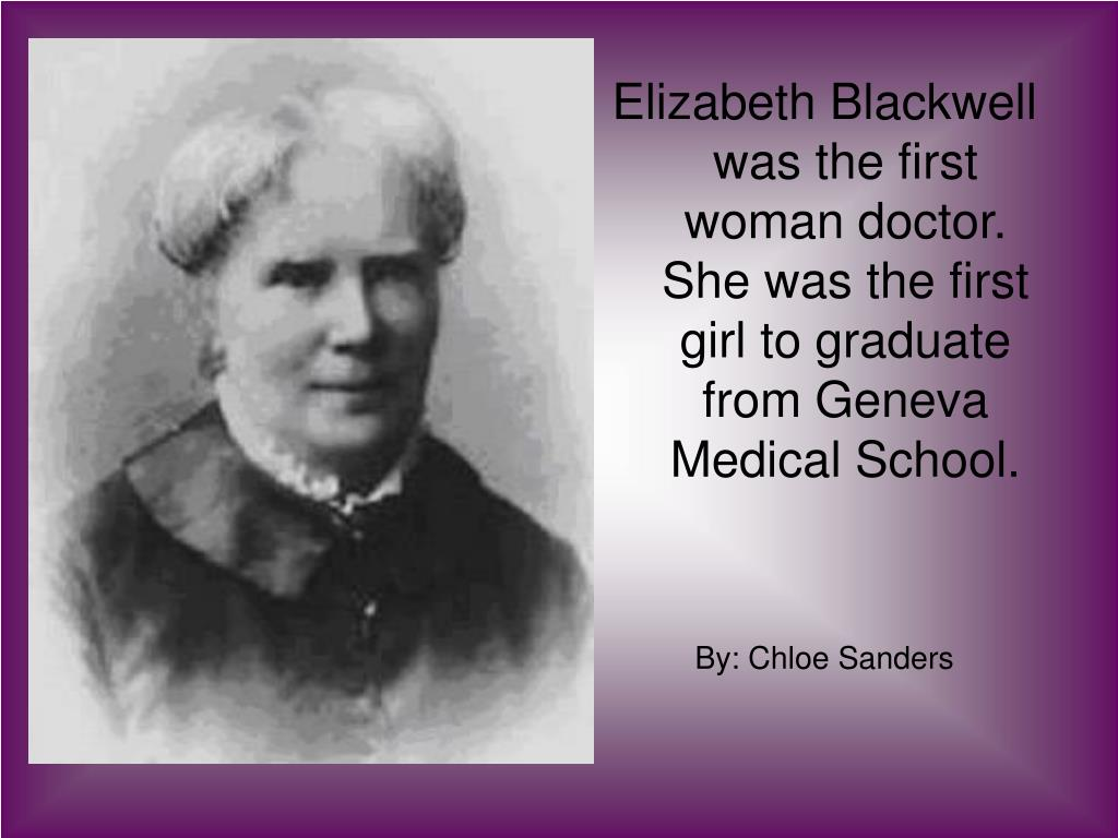 Elizabeth Blackwell was the first woman doctor.  She was the first girl to graduate from Geneva Medical School.