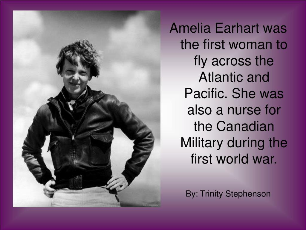 Amelia Earhart was the first woman to fly across the Atlantic and Pacific. She was also a nurse for the Canadian Military during the first world war.
