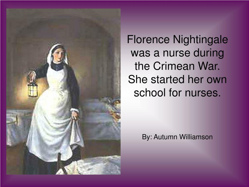 Florence Nightingale was a nurse during the Crimean War.  She started her own school for nurses.