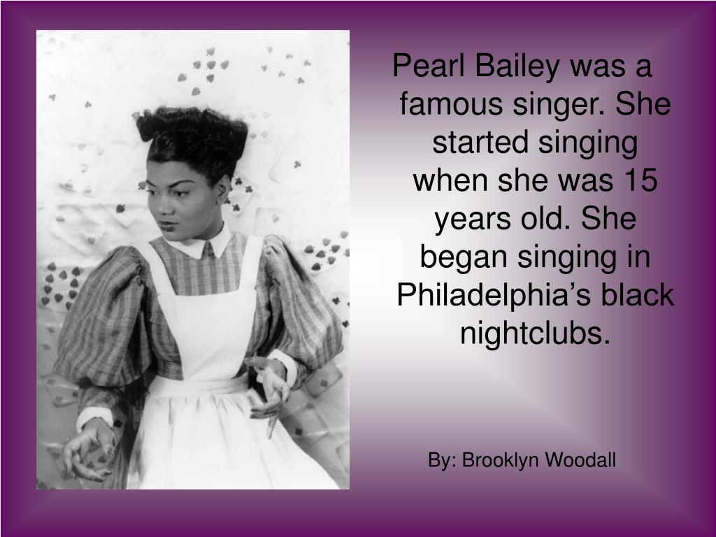 Pearl Bailey was a famous singer. She started singing when she was 15 years old. She began singing in Philadelphia's black nightclubs.