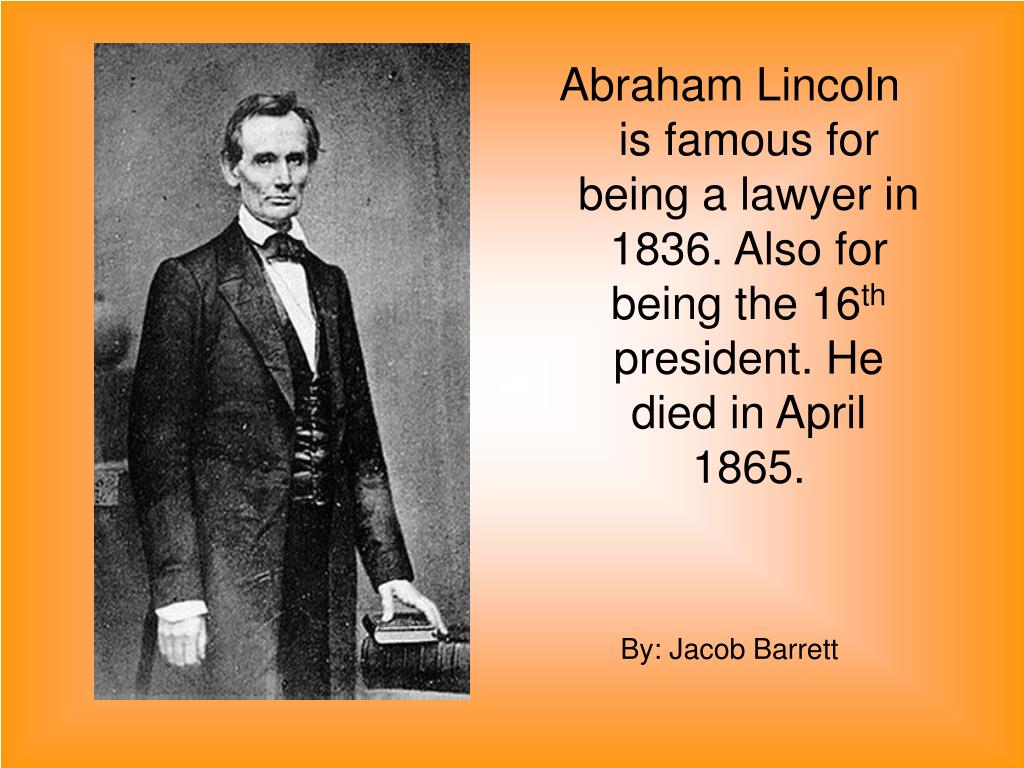Abraham Lincoln is famous for being a lawyer in 1836. Also for being the 16