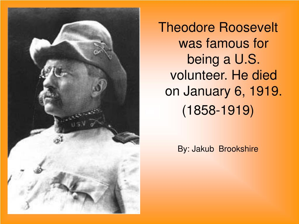 Theodore Roosevelt  was famous for  being a U.S. volunteer. He died on January 6, 1919.