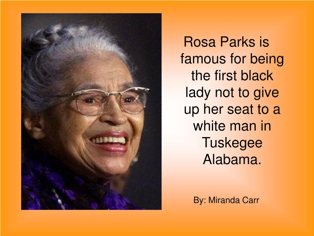 Rosa Parks is famous for being the first black lady not to give up her seat to a white man in Tuskegee Alabama.