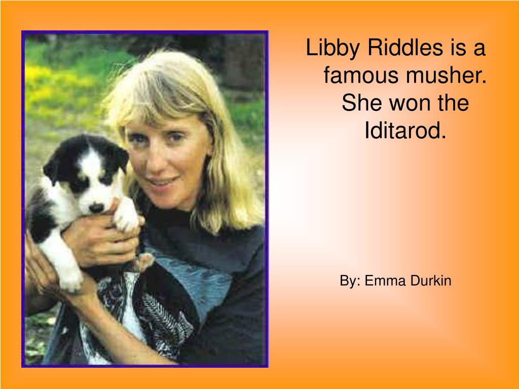 Libby Riddles is a famous musher. She won the Iditarod.