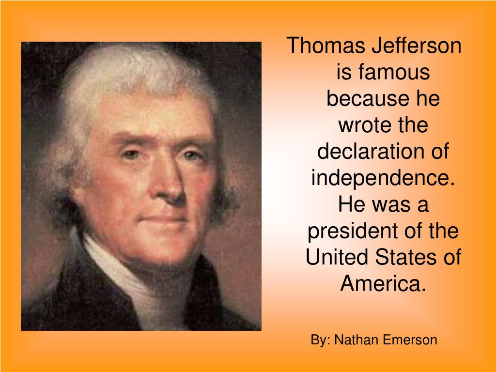 Thomas Jefferson is famous because he wrote the declaration of independence. He was a president of the United States of America.