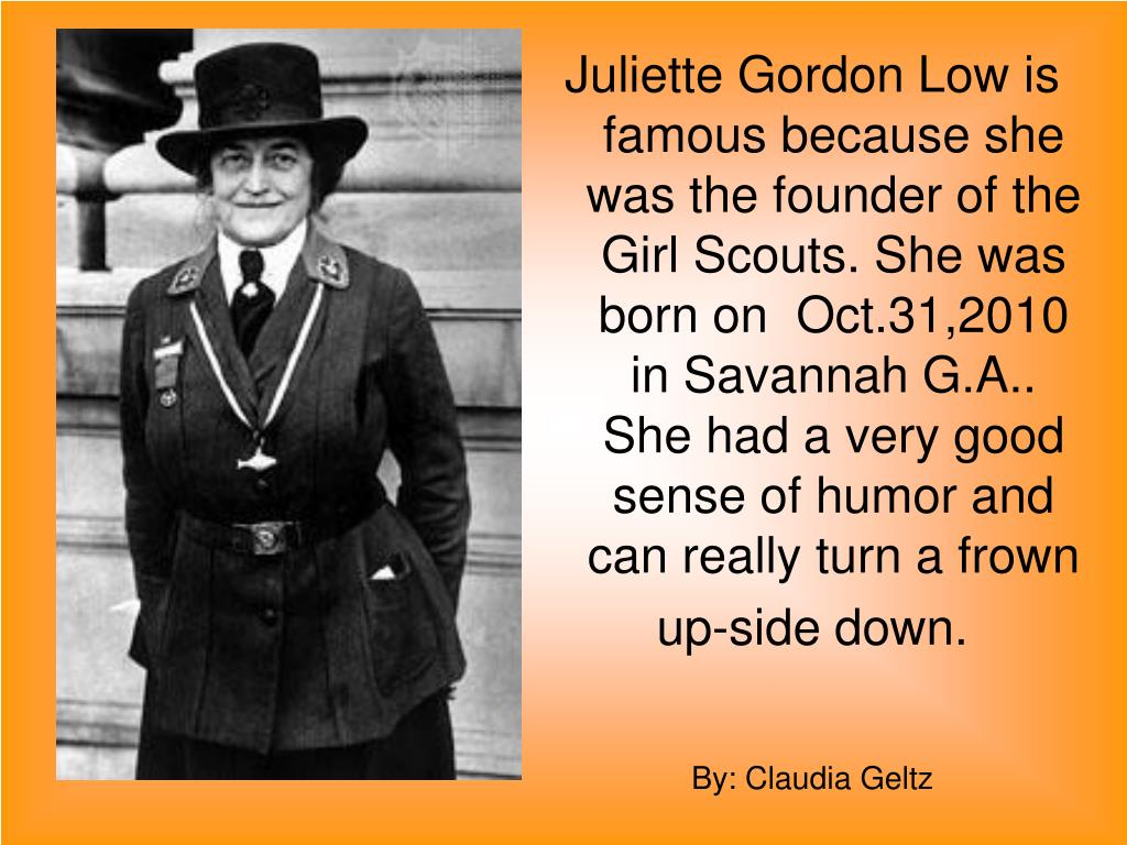 Juliette Gordon Low is famous because she was the founder of the Girl Scouts. She was born on  Oct.31,2010 in Savannah G.A.. She had a very good sense of humor and can really turn a frown