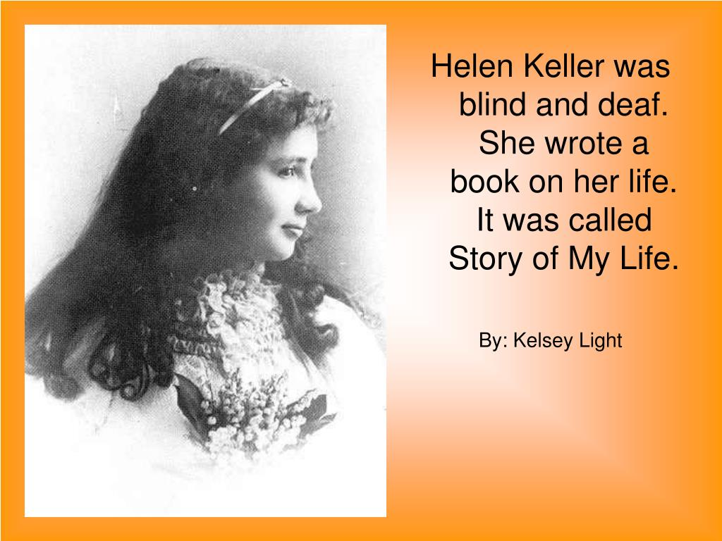 Helen Keller was blind and deaf. She wrote a book on her life. It was called Story of My Life.