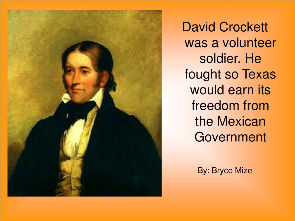 David Crockett was a volunteer soldier. He fought so Texas would earn its freedom from the Mexican Government