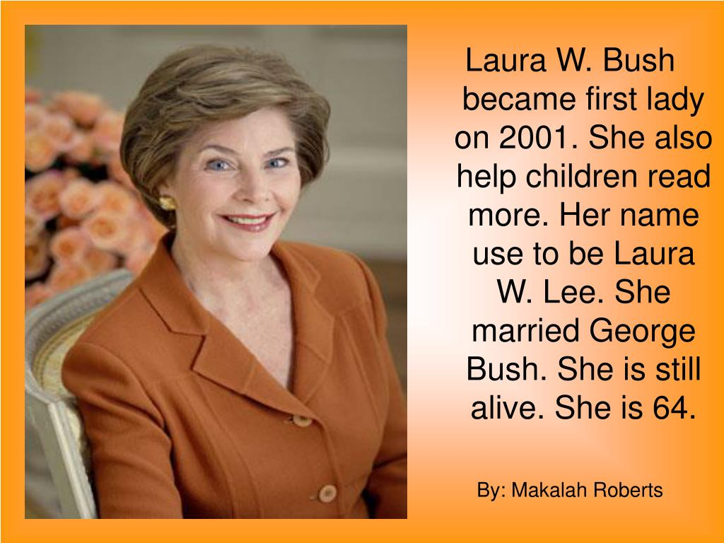 Laura W. Bush became first lady on 2001. She also help children read more. Her name use to be Laura W. Lee. She married George Bush. She is still alive. She is 64.