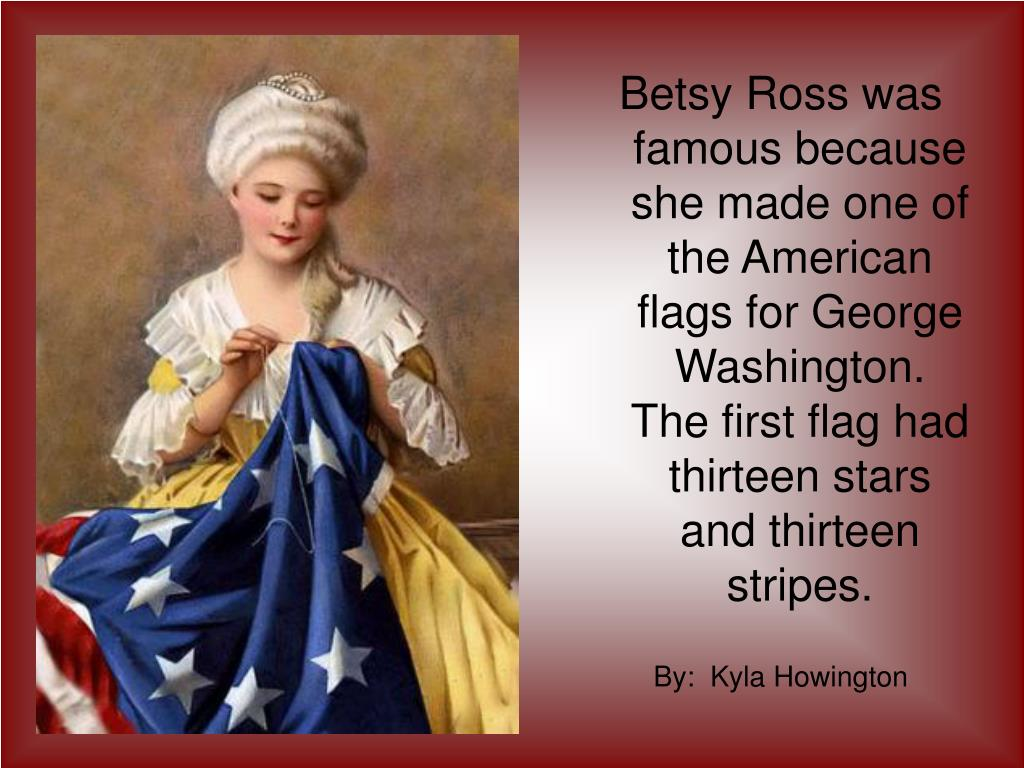 Betsy Ross was famous because she made one of the American flags for George Washington.  The first flag had thirteen stars and thirteen stripes.