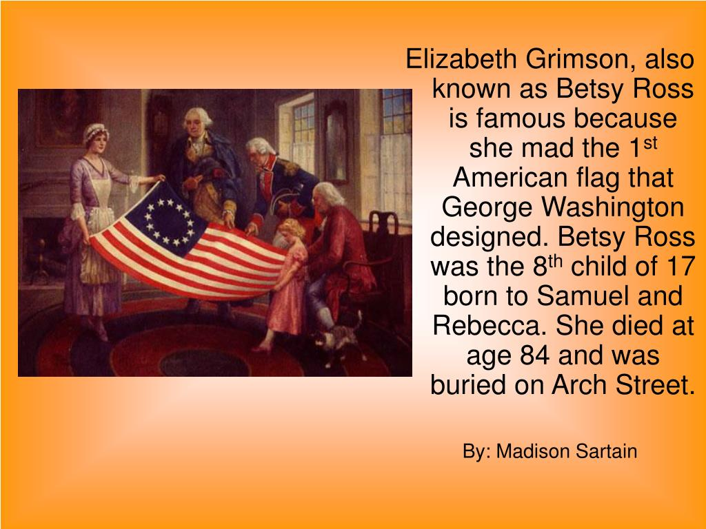 Elizabeth Grimson, also known as Betsy Ross is famous because she mad the 1
