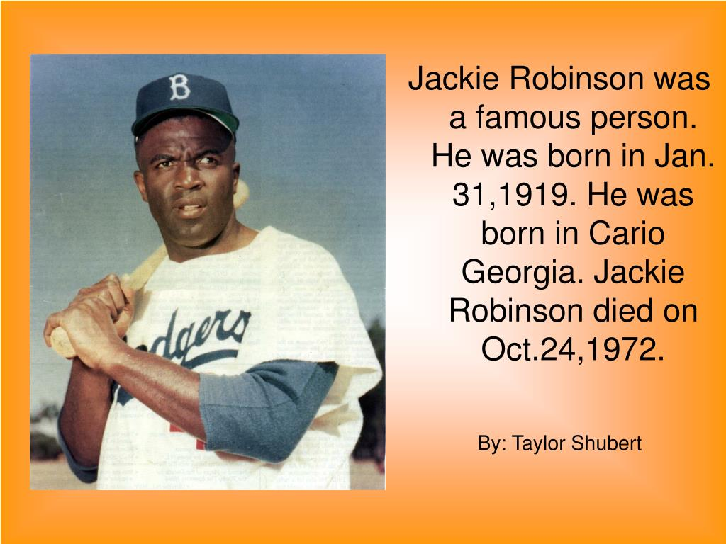 Jackie Robinson was a famous person. He was born in Jan. 31,1919. He was born in Cario Georgia. Jackie Robinson died on Oct.24,1972.