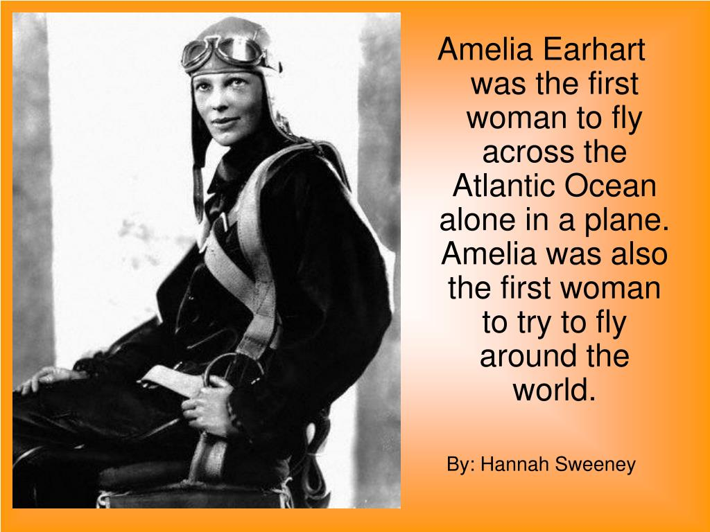 Amelia Earhart was the first woman to fly across the Atlantic Ocean alone in a plane. Amelia was also the first woman to try to fly around the world.