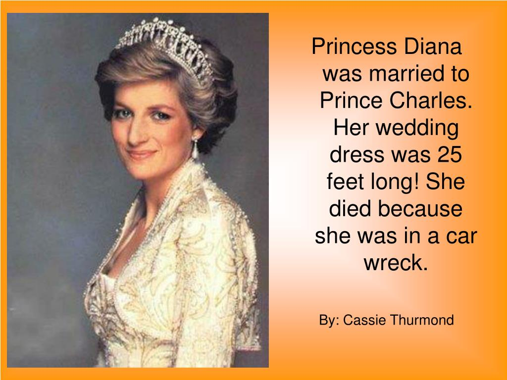 Princess Diana was married to Prince Charles.  Her wedding dress was 25 feet long! She died because she was in a car wreck.