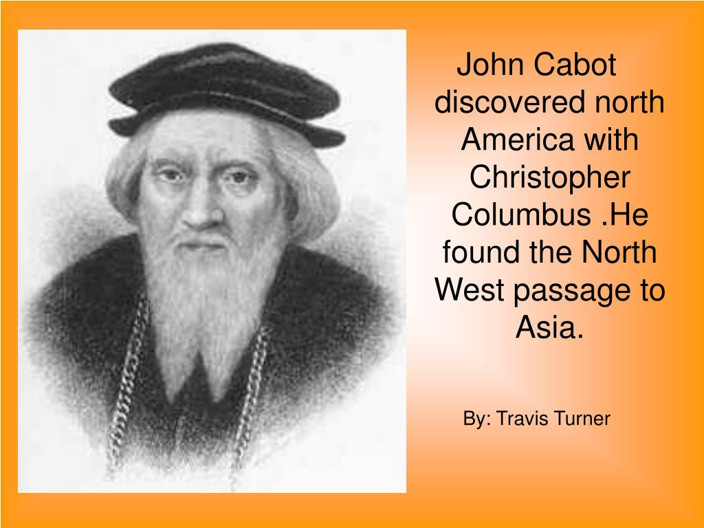 John Cabot discovered north America with Christopher Columbus .He found the North West passage to Asia.